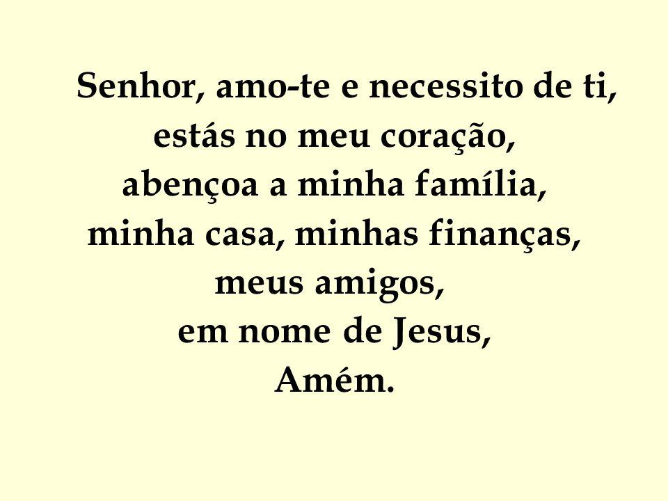Senhor, amo-te e necessito de ti, estás no meu coração, abençoa a minha família, minha casa, minhas finanças, meus amigos, em nome de Jesus, Amém.
