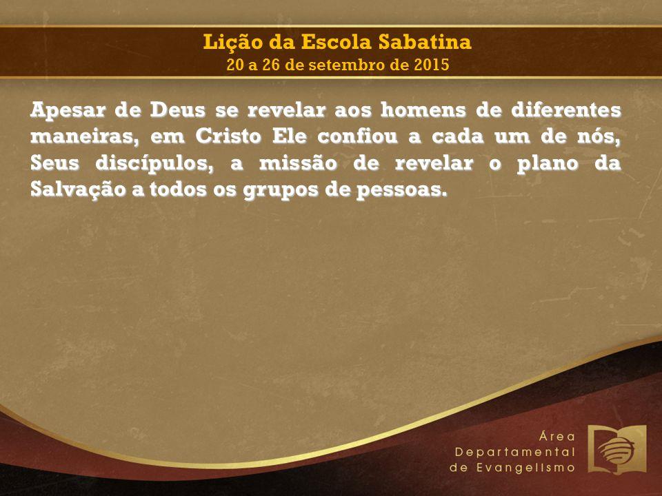 Lição da Escola Sabatina 20 a 26 de setembro de 2015 Apesar de Deus se revelar aos homens de diferentes maneiras, em Cristo Ele confiou a cada um de n