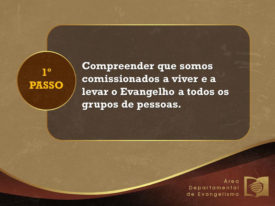 1º PASSO Compreender que somos comissionados a viver e a levar o Evangelho a todos os grupos de pessoas.