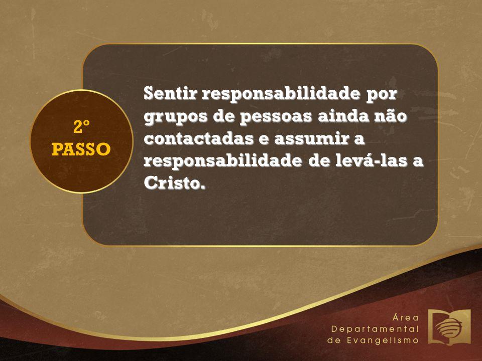 2º PASSO Sentir responsabilidade por grupos de pessoas ainda não contactadas e assumir a responsabilidade de levá-las a Cristo.