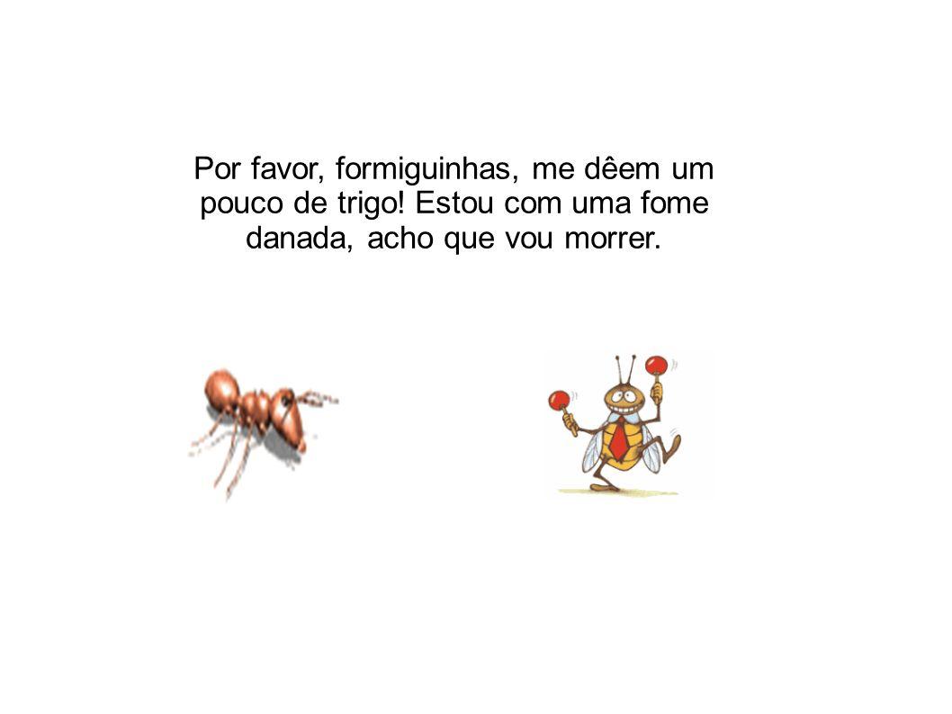 As formigas pararam de trabalhar, coisa que era contra os princípios delas, e perguntaram: - Mas por quê.