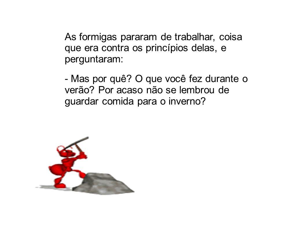 As formigas pararam de trabalhar, coisa que era contra os princípios delas, e perguntaram: - Mas por quê? O que você fez durante o verão? Por acaso nã