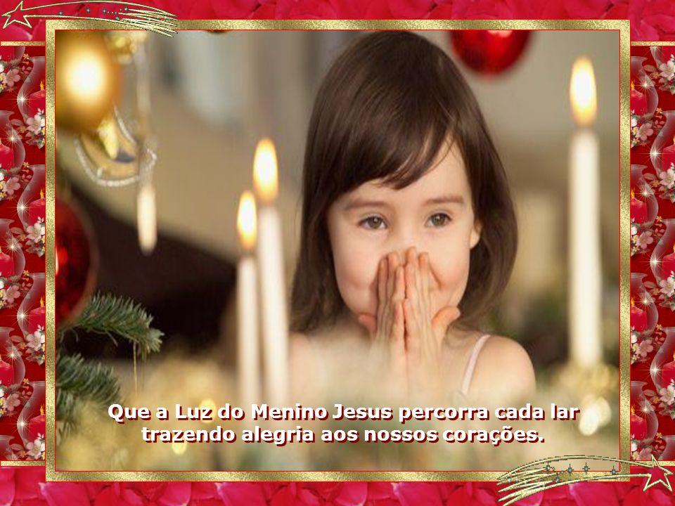 Que a Luz do Menino Jesus percorra cada lar trazendo alegria aos nossos corações.