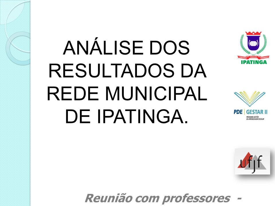 ANÁLISE DOS RESULTADOS DA REDE MUNICIPAL DE IPATINGA. Reunião com professores - Março de 2011
