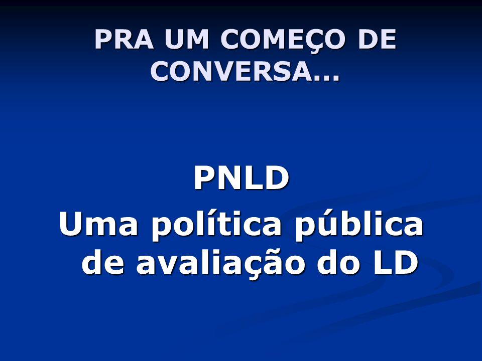 PRA UM COMEÇO DE CONVERSA... PNLD Uma política pública de avaliação do LD