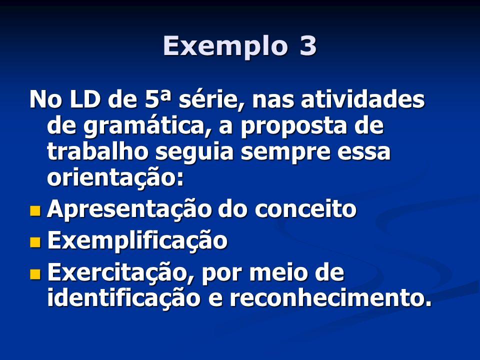 Exemplo 3 No LD de 5ª série, nas atividades de gramática, a proposta de trabalho seguia sempre essa orientação: Apresentação do conceito Apresentação