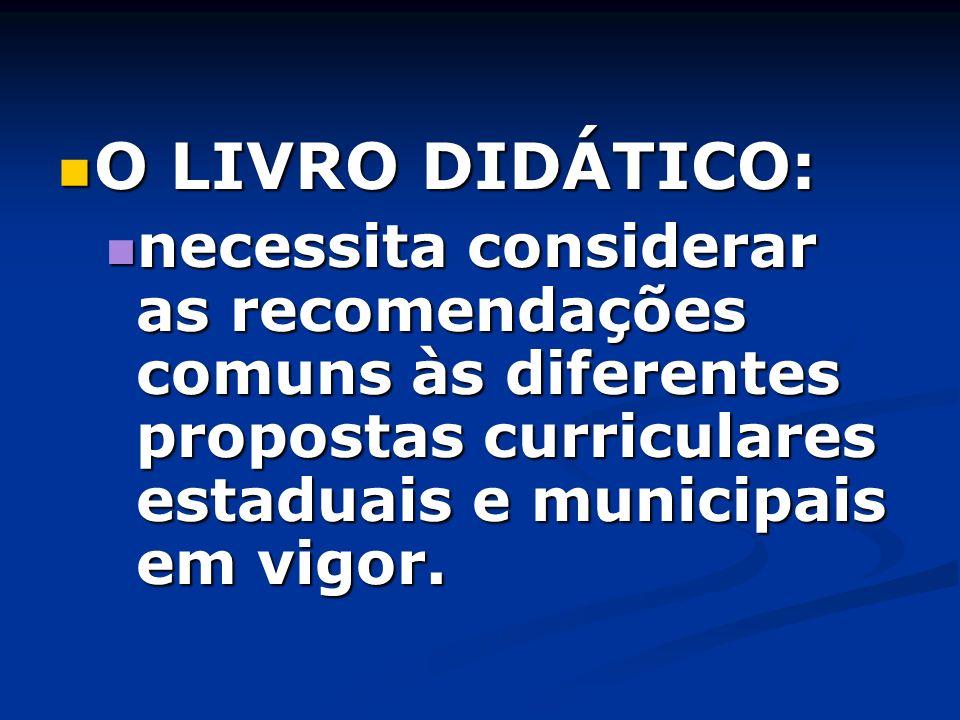 O LIVRO DIDÁTICO: O LIVRO DIDÁTICO: necessita considerar as recomendações comuns às diferentes propostas curriculares estaduais e municipais em vigor.