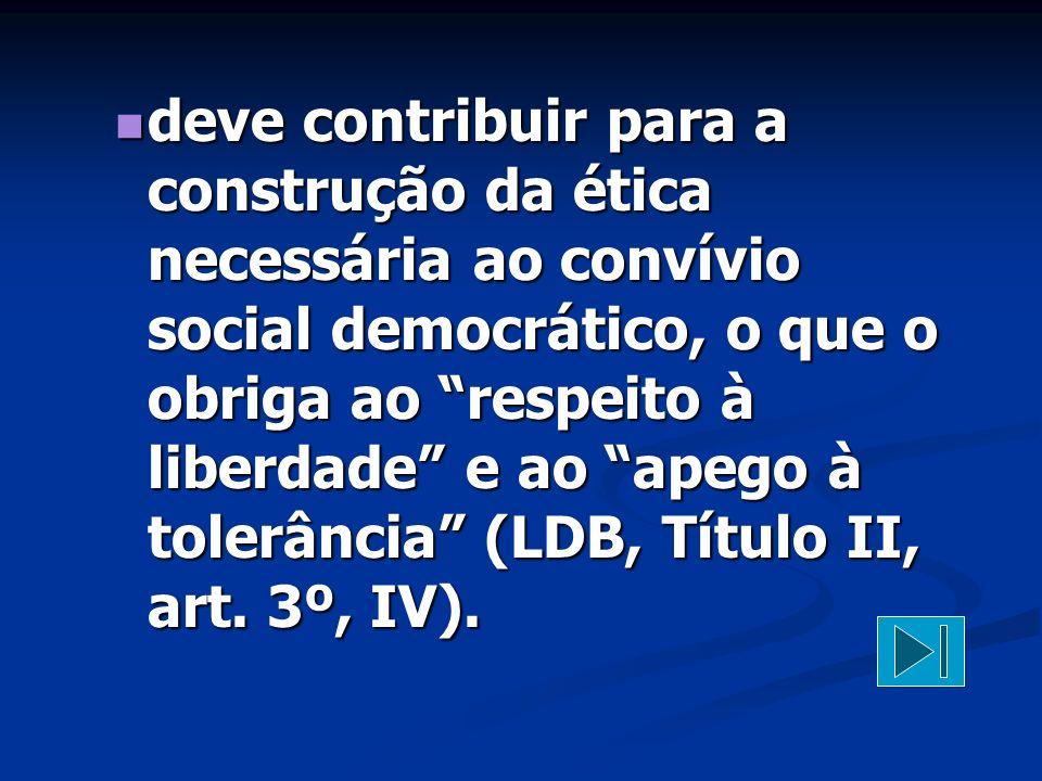 """deve contribuir para a construção da ética necessária ao convívio social democrático, o que o obriga ao """"respeito à liberdade"""" e ao """"apego à tolerânci"""