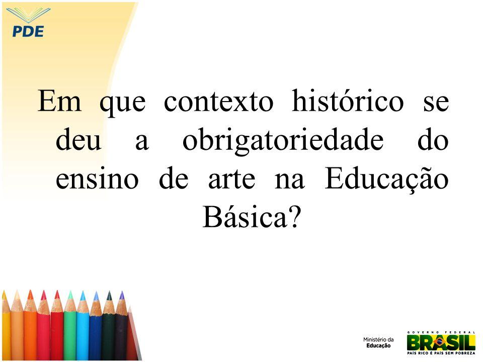 Em que contexto histórico se deu a obrigatoriedade do ensino de arte na Educação Básica?