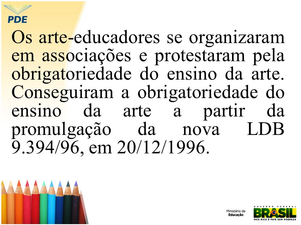 Os arte-educadores se organizaram em associações e protestaram pela obrigatoriedade do ensino da arte. Conseguiram a obrigatoriedade do ensino da arte