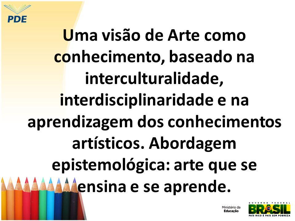 Uma visão de Arte como conhecimento, baseado na interculturalidade, interdisciplinaridade e na aprendizagem dos conhecimentos artísticos. Abordagem ep