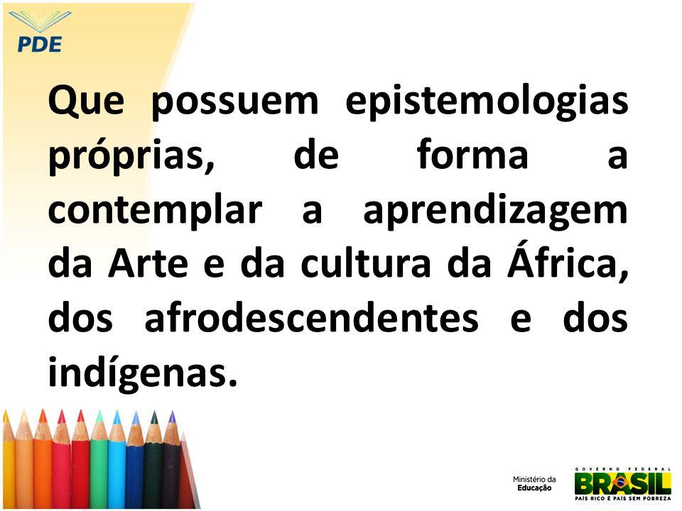 Que possuem epistemologias próprias, de forma a contemplar a aprendizagem da Arte e da cultura da África, dos afrodescendentes e dos indígenas.