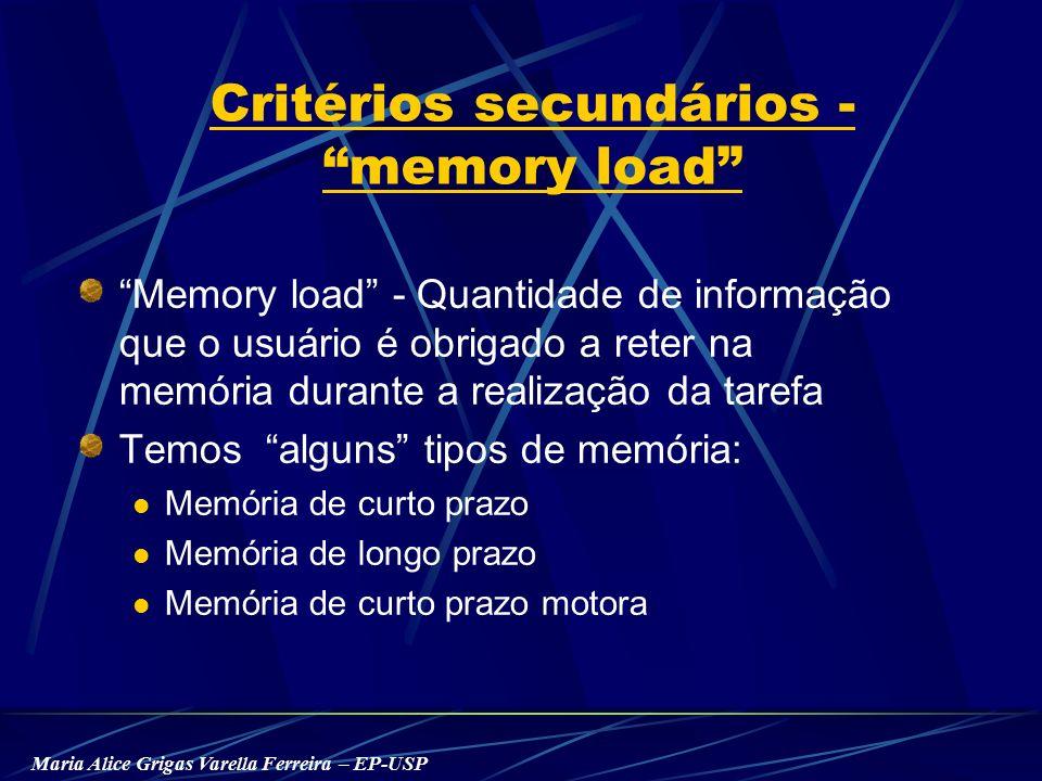 Maria Alice Grigas Varella Ferreira – EP-USP Critérios secundários - memory load Memory load - Quantidade de informação que o usuário é obrigado a reter na memória durante a realização da tarefa Temos alguns tipos de memória: Memória de curto prazo Memória de longo prazo Memória de curto prazo motora