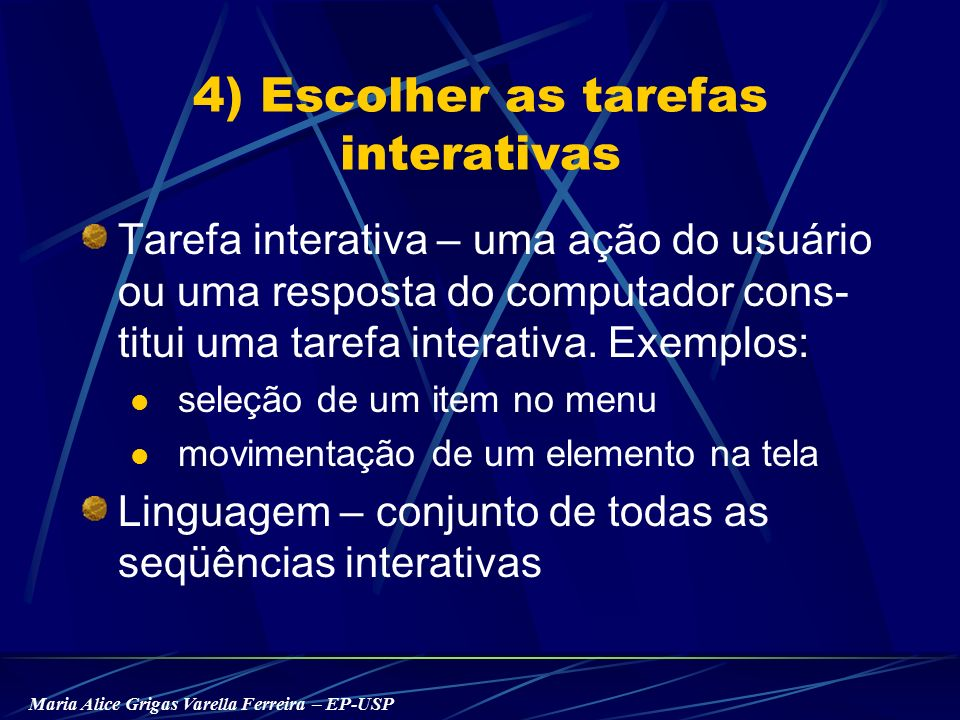 Maria Alice Grigas Varella Ferreira – EP-USP 4) Escolher as tarefas interativas Tarefa interativa – uma ação do usuário ou uma resposta do computador cons- titui uma tarefa interativa.
