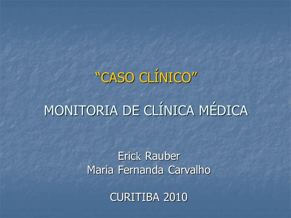 """""""CASO CLÍNICO"""" MONITORIA DE CLÍNICA MÉDICA Eric k Rauber Maria Fernanda Carvalho CURITIBA 2010"""