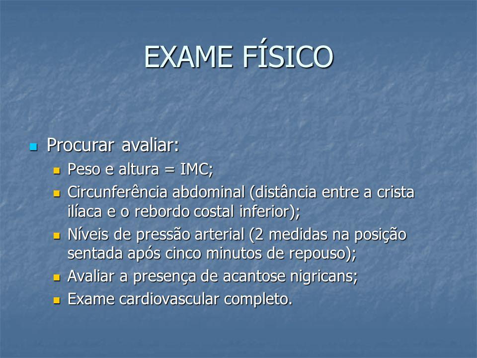 EXAME FÍSICO Procurar avaliar: Procurar avaliar: Peso e altura = IMC; Peso e altura = IMC; Circunferência abdominal (distância entre a crista ilíaca e
