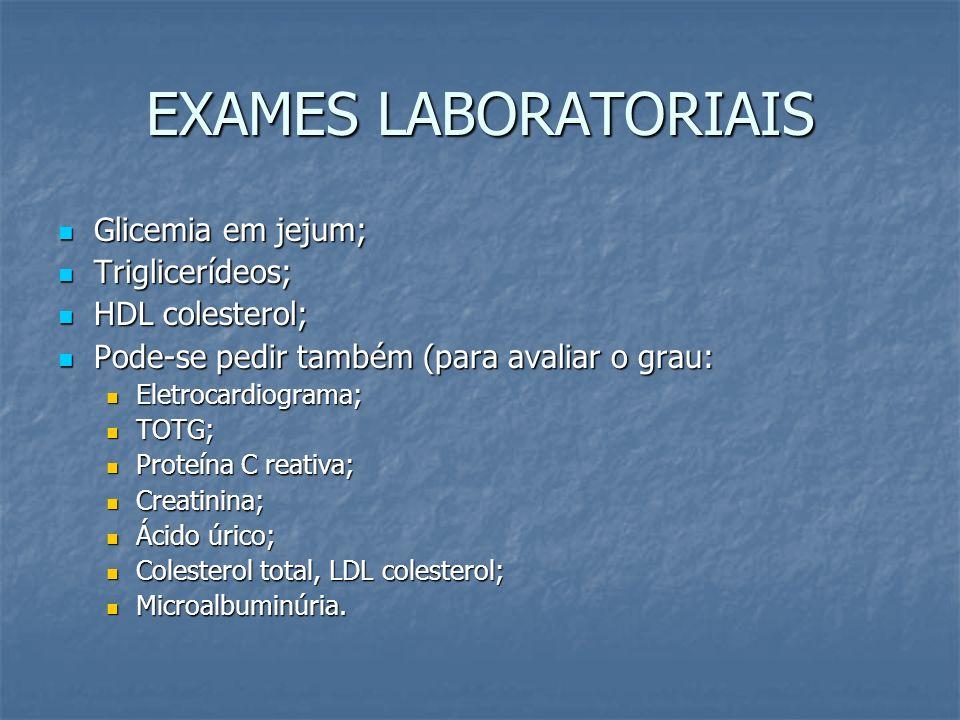 EXAMES LABORATORIAIS Glicemia em jejum; Glicemia em jejum; Triglicerídeos; Triglicerídeos; HDL colesterol; HDL colesterol; Pode-se pedir também (para
