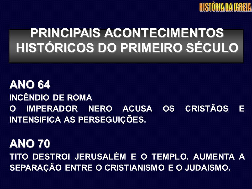 PRINCIPAIS ACONTECIMENTOS HISTÓRICOS DO PRIMEIRO SÉCULO ANO 64 INCÊNDIO DE ROMA O IMPERADOR NERO ACUSA OS CRISTÃOS E INTENSIFICA AS PERSEGUIÇÕES. ANO