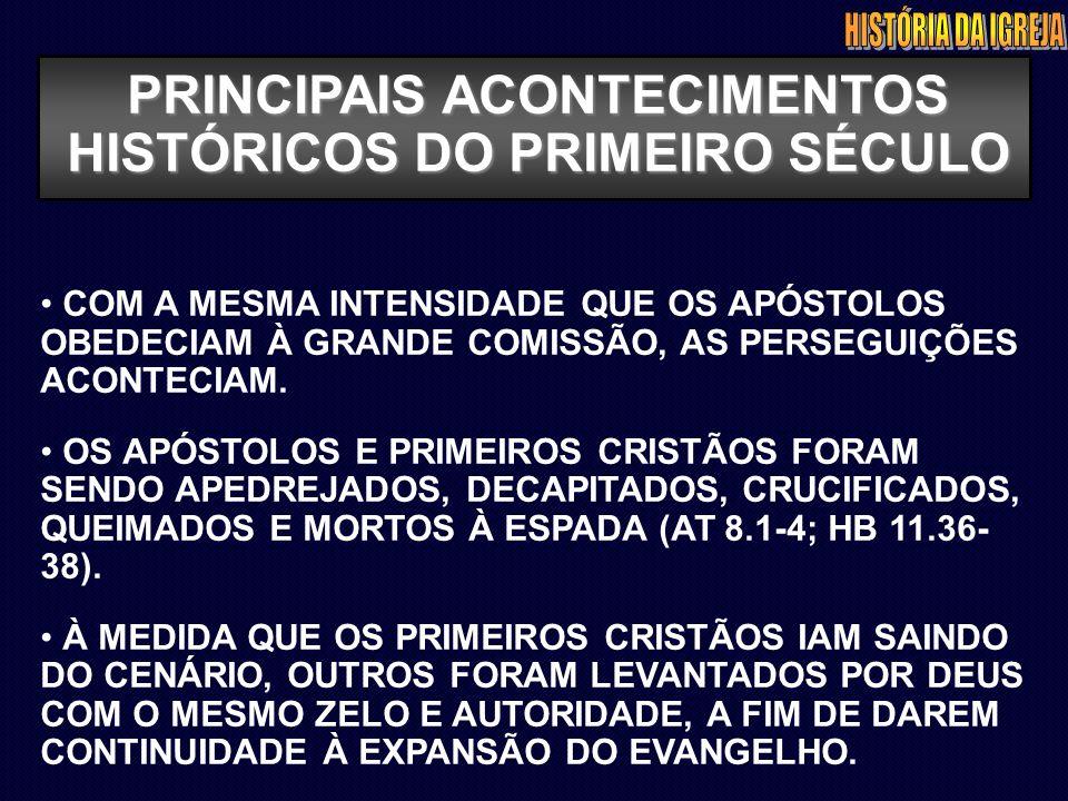 PRINCIPAIS ACONTECIMENTOS HISTÓRICOS DO PRIMEIRO SÉCULO COM A MESMA INTENSIDADE QUE OS APÓSTOLOS OBEDECIAM À GRANDE COMISSÃO, AS PERSEGUIÇÕES ACONTECI