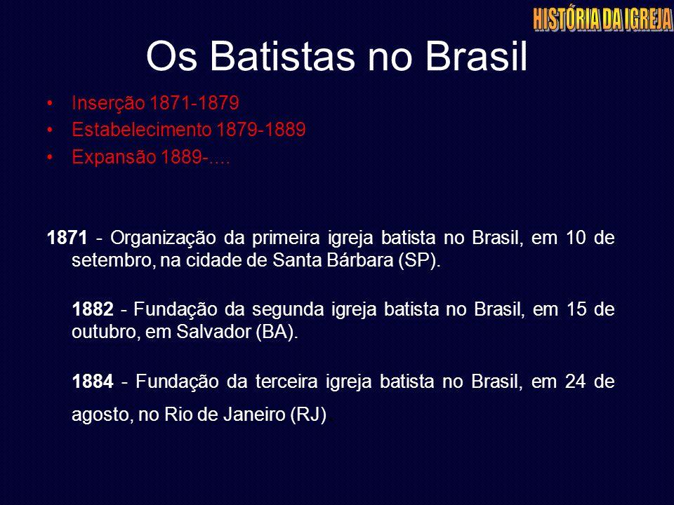 Os Batistas no Brasil Inserção 1871-1879 Estabelecimento 1879-1889 Expansão 1889-.... 1871 - Organização da primeira igreja batista no Brasil, em 10 d