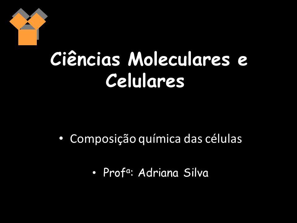 Ciências Moleculares e Celulares Composição química das células Prof a : Adriana Silva