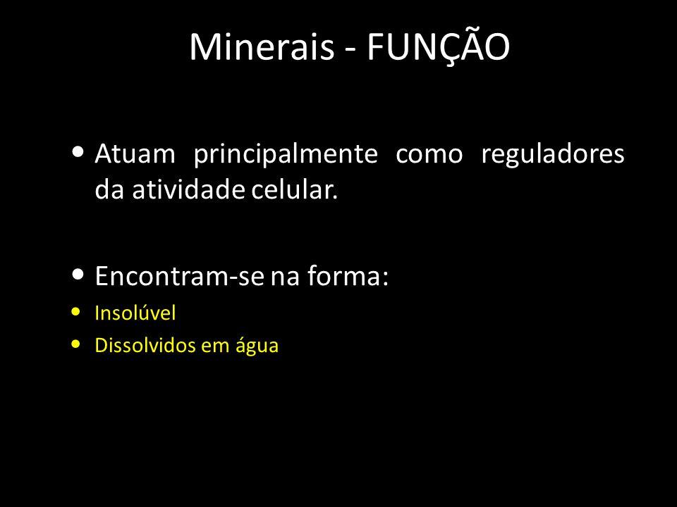 Minerais - FUNÇÃO Atuam principalmente como reguladores da atividade celular.