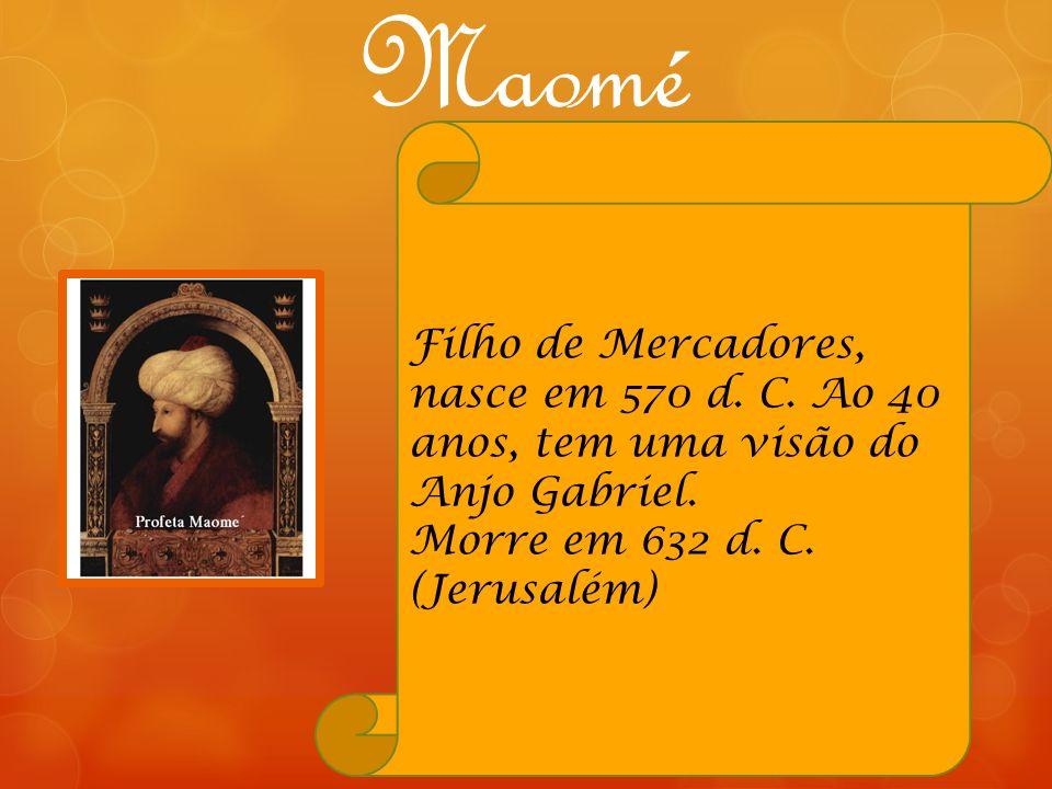 Maomé Filho de Mercadores, nasce em 570 d. C. Ao 40 anos, tem uma visão do Anjo Gabriel. Morre em 632 d. C. (Jerusalém)