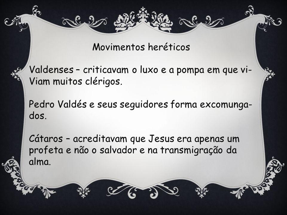 Movimentos heréticos Valdenses – criticavam o luxo e a pompa em que vi- Viam muitos clérigos.