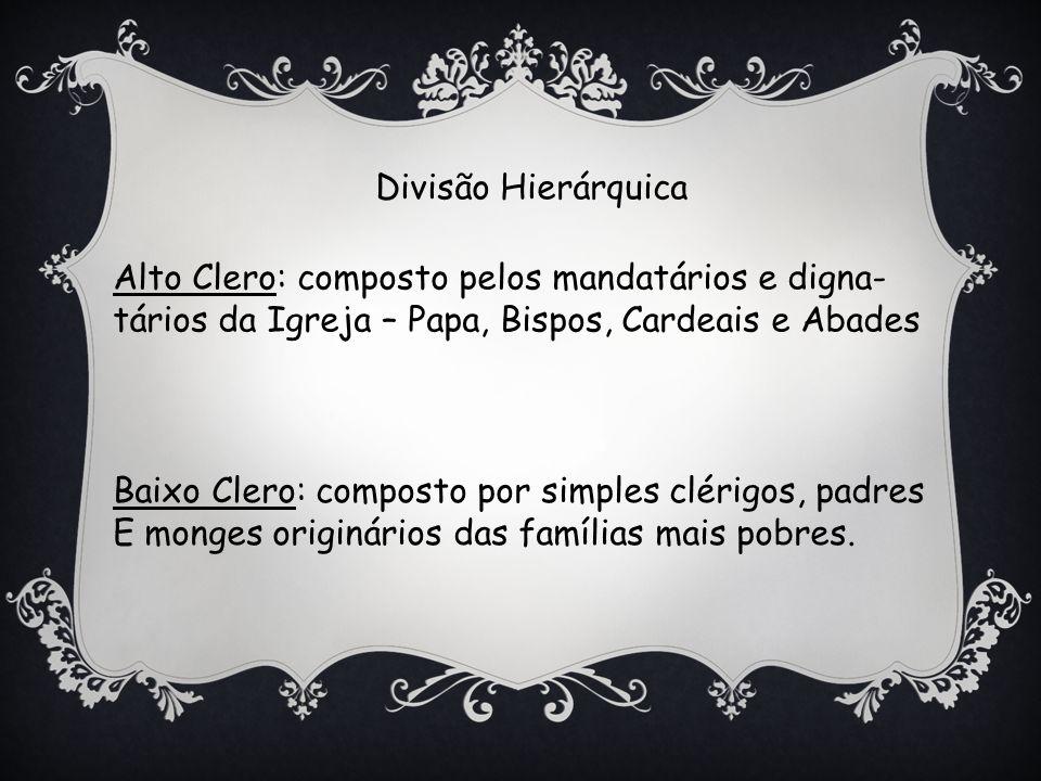 Divisão Hierárquica Alto Clero: composto pelos mandatários e digna- tários da Igreja – Papa, Bispos, Cardeais e Abades Baixo Clero: composto por simples clérigos, padres E monges originários das famílias mais pobres.