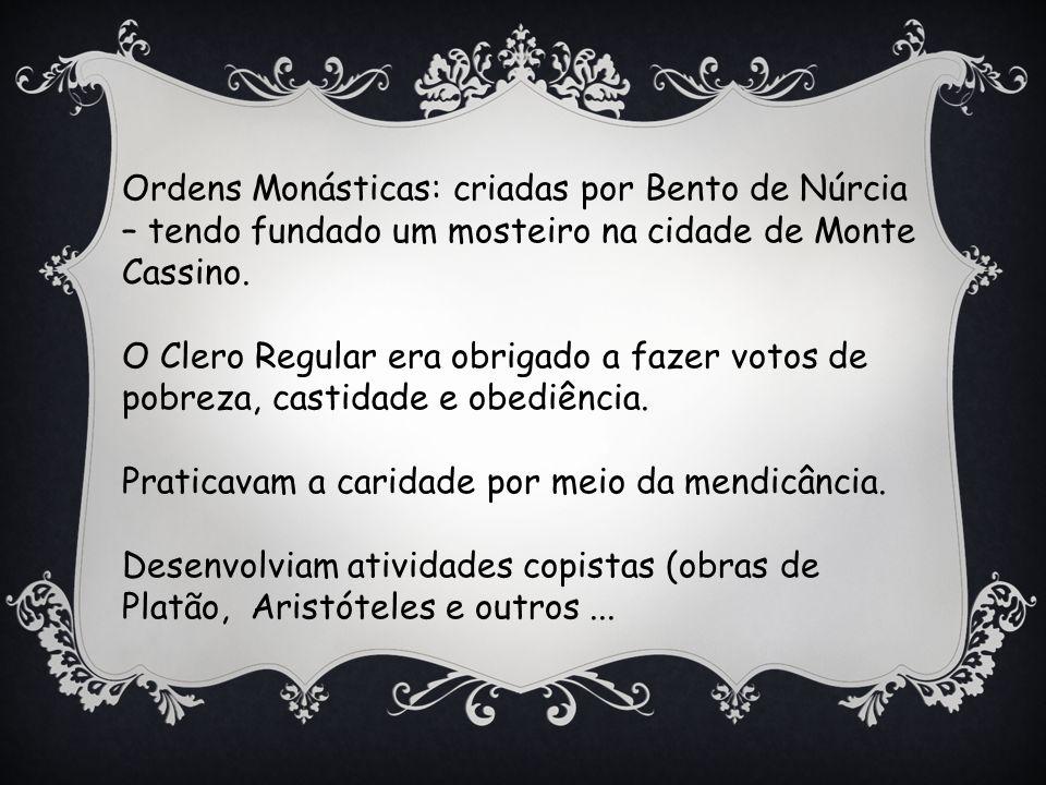 Ordens Monásticas: criadas por Bento de Núrcia – tendo fundado um mosteiro na cidade de Monte Cassino.