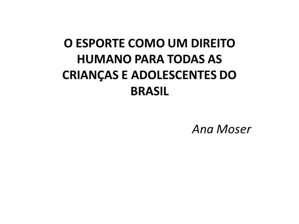 O ESPORTE COMO UM DIREITO HUMANO PARA TODAS AS CRIANÇAS E ADOLESCENTES DO BRASIL Ana Moser