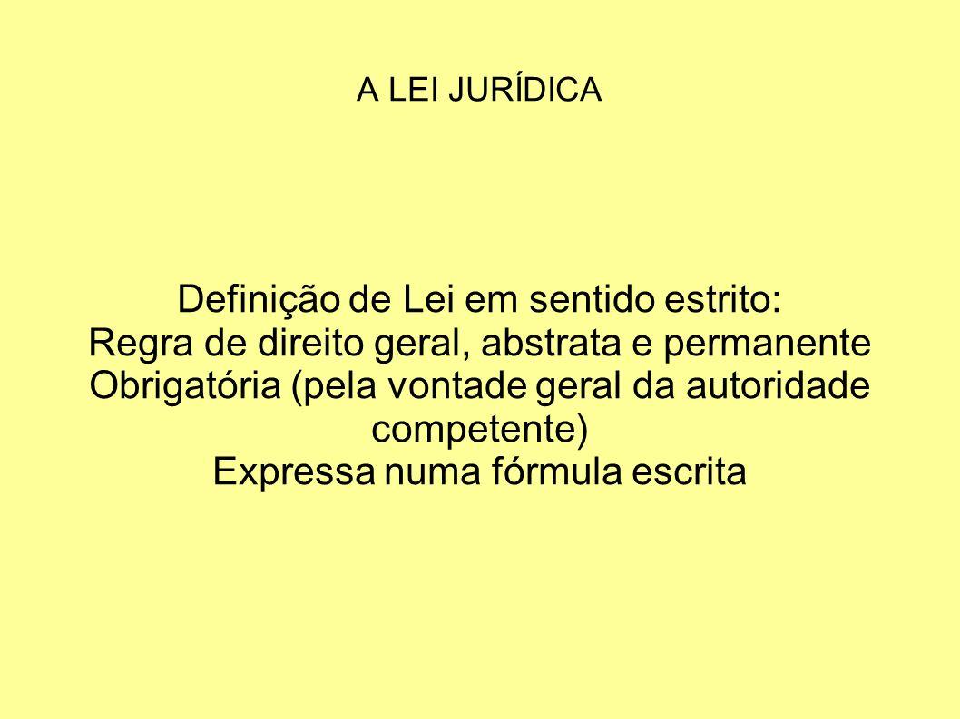 Definição de Lei em sentido estrito: Regra de direito geral, abstrata e permanente Obrigatória (pela vontade geral da autoridade competente) Expressa numa fórmula escrita