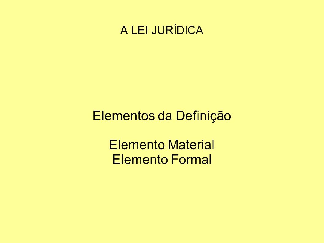 A LEI JURÍDICA Elementos da Definição Elemento Material Elemento Formal