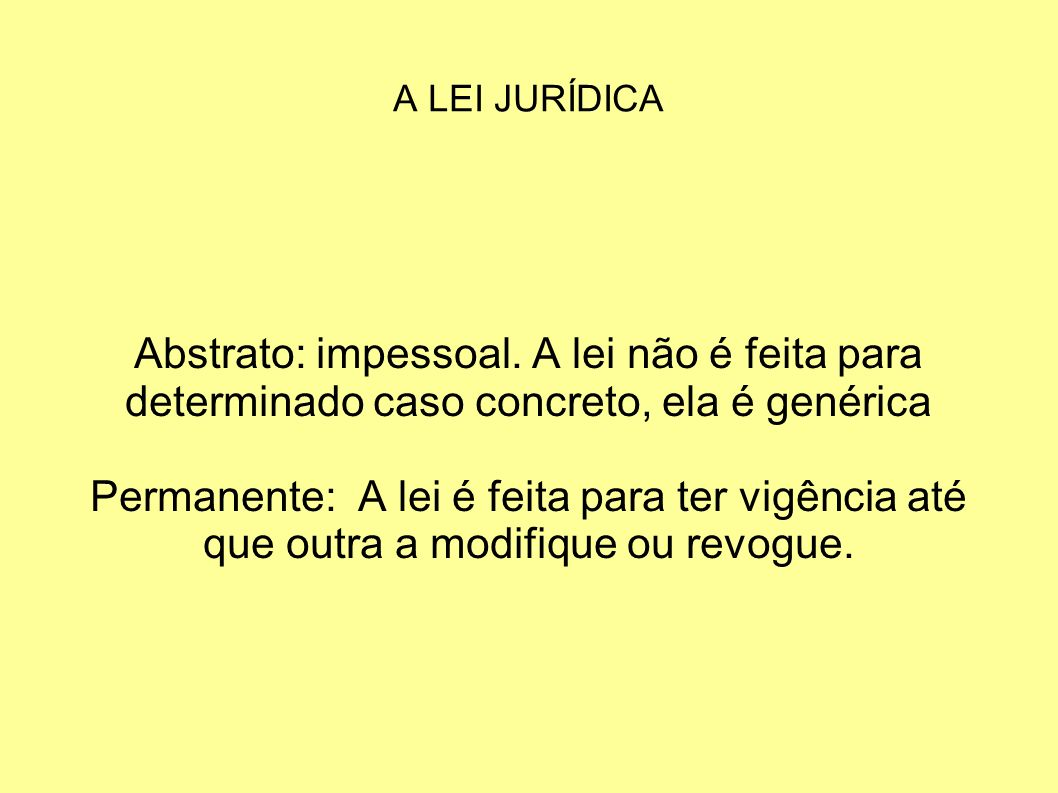 A LEI JURÍDICA Abstrato: impessoal.