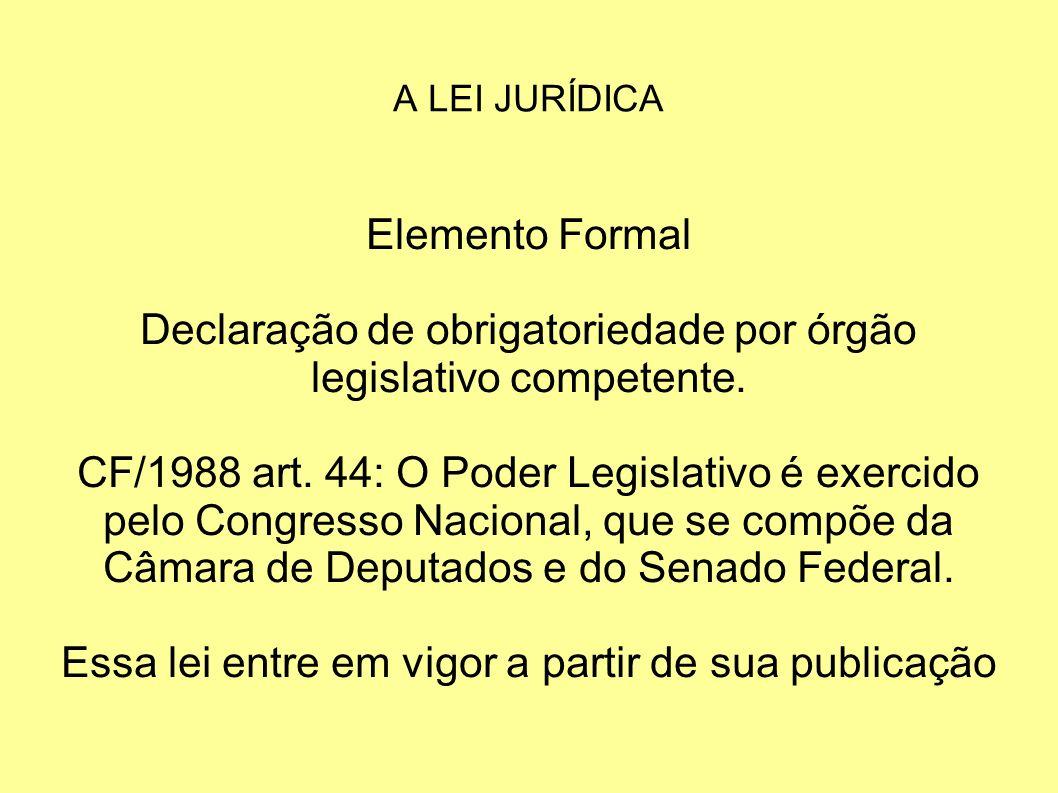 A LEI JURÍDICA Elemento Formal Declaração de obrigatoriedade por órgão legislativo competente.