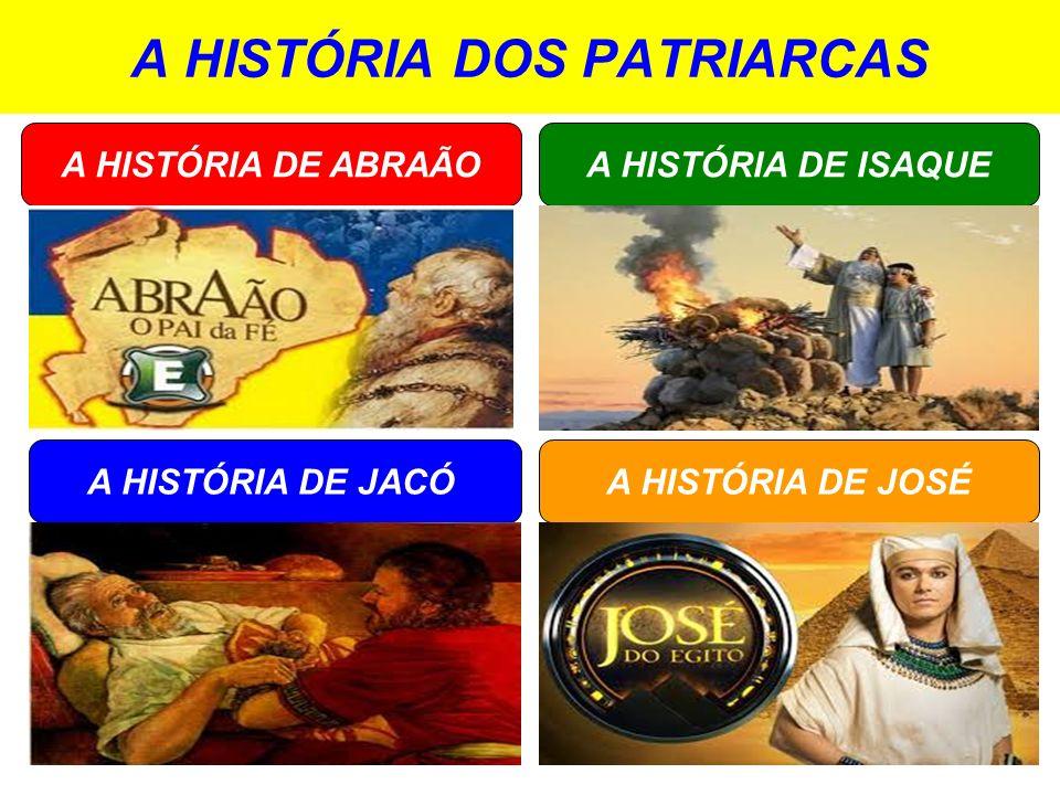 A HISTÓRIA DOS PATRIARCAS A HISTÓRIA DE ISAQUE A HISTÓRIA DE JACÓ A HISTÓRIA DE ABRAÃO A HISTÓRIA DE JOSÉ