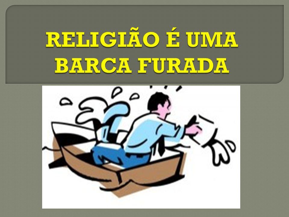 Quando afirmamos que a religião é uma barca furada , geralmente ouvimos alguém perguntar : CUMEQUIÉ.