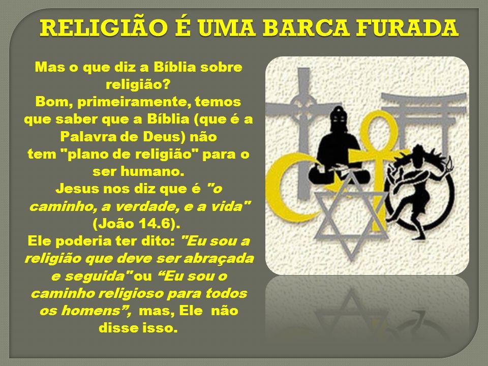 RELIGIÃO É UMA BARCA FURADA Jesus também nos diz: Eu vim para que tenham vida e a tenham em abundância (João 10.10).