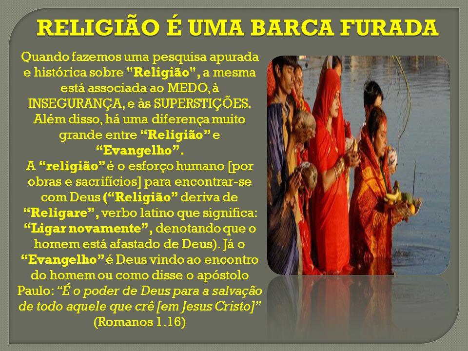 RELIGIÃO É UMA BARCA FURADA Quando fazemos uma pesquisa apurada e histórica sobre Religião , a mesma está associada ao MEDO, à INSEGURANÇA, e às SUPERSTIÇÕES.