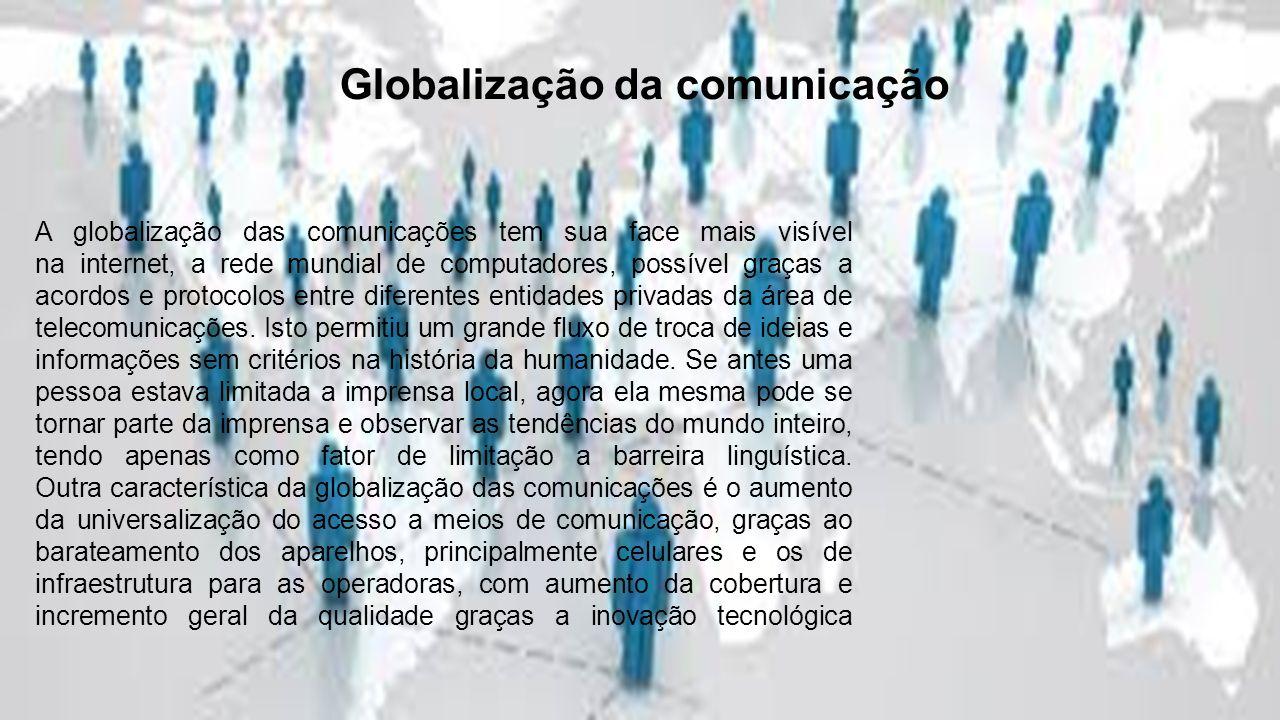 A globalização das comunicações tem sua face mais visível na internet, a rede mundial de computadores, possível graças a acordos e protocolos entre diferentes entidades privadas da área de telecomunicações.