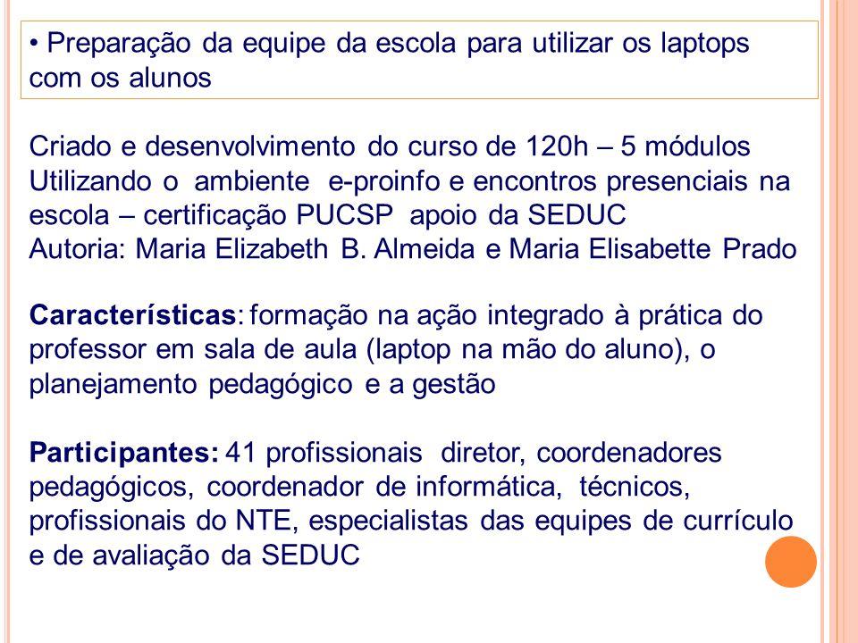 Preparação da equipe da escola para utilizar os laptops com os alunos Criado e desenvolvimento do curso de 120h – 5 módulos Utilizando o ambiente e-proinfo e encontros presenciais na escola – certificação PUCSP apoio da SEDUC Autoria: Maria Elizabeth B.