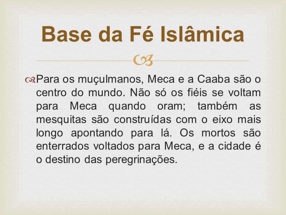   Para os muçulmanos, Meca e a Caaba são o centro do mundo. Não só os fiéis se voltam para Meca quando oram; também as mesquitas são construídas com