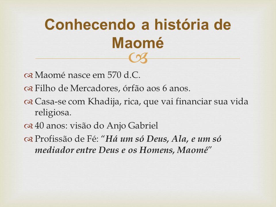   Maomé nasce em 570 d.C.  Filho de Mercadores, órfão aos 6 anos.  Casa-se com Khadija, rica, que vai financiar sua vida religiosa.  40 anos: vis