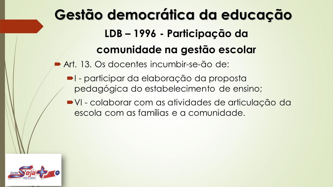 Gestão democrática da educação LDB – 1996 - Participação da comunidade na gestão escolar  Art. 13. Os docentes incumbir-se-ão de:  I - participar da