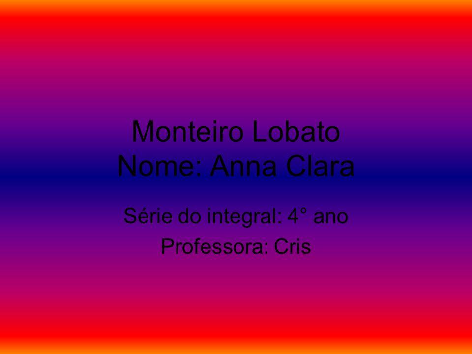 Monteiro Lobato Nome: Anna Clara Série do integral: 4° ano Professora: Cris