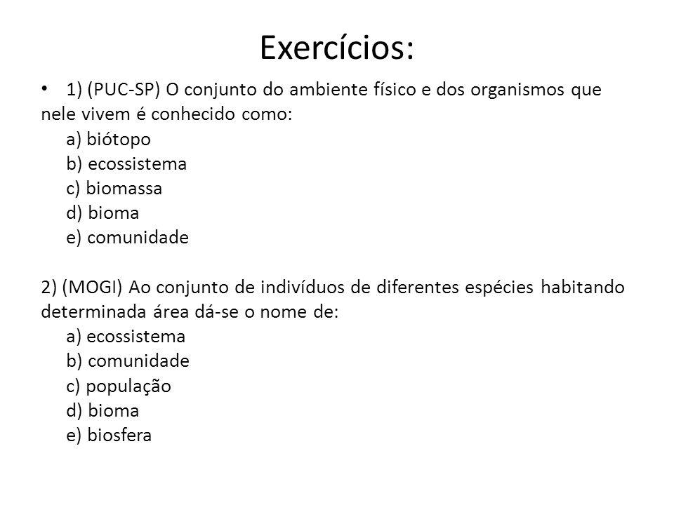 Exercícios: 1) (PUC-SP) O conjunto do ambiente físico e dos organismos que nele vivem é conhecido como: a) biótopo b) ecossistema c) biomassa d) bioma