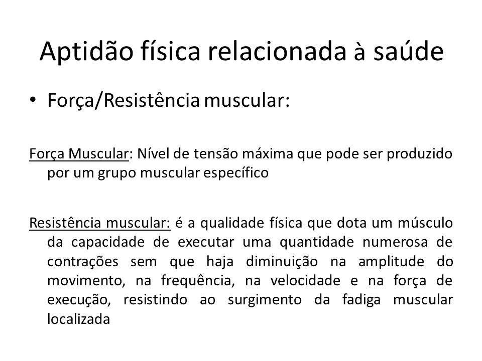 Aptidão física relacionada à saúde Força/Resistência muscular: Força Muscular: Nível de tensão máxima que pode ser produzido por um grupo muscular esp