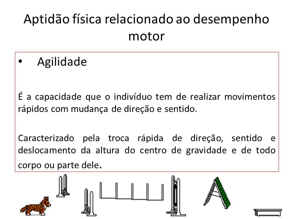 Aptidão física relacionado ao desempenho motor Agilidade É a capacidade que o indivíduo tem de realizar movimentos rápidos com mudança de direção e se