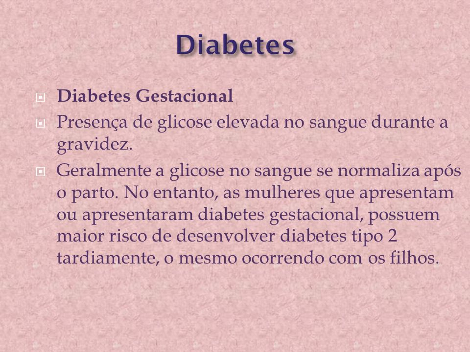  Diabetes Gestacional  Presença de glicose elevada no sangue durante a gravidez.  Geralmente a glicose no sangue se normaliza após o parto. No enta