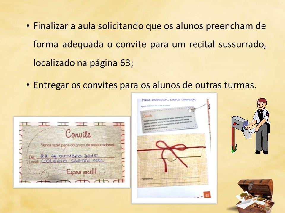 Finalizar a aula solicitando que os alunos preencham de forma adequada o convite para um recital sussurrado, localizado na página 63; Entregar os conv